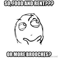 thinking guy - So, food and rent??? Or More brooches?