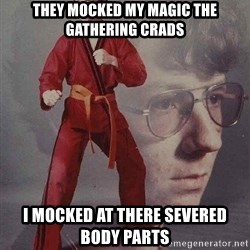 Karate Kyle - They mocked my magic the gathering crads I mocked at there severed body parts