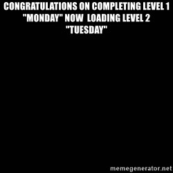 "black background - congratulations on completing level 1 ""Monday"" NOW  LOADING LEVEL 2 ""TUESDAY"""