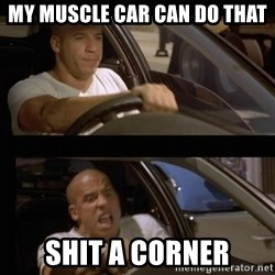 Vin Diesel Car - MY MUSCLE CAR CAN DO THAT SHIT a corner