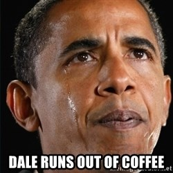 Obama Crying -  DALE RUNS OUT OF COFFEE