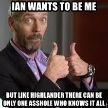 cool story bro house - ian wants to be me but like highlander there can be only one asshole who knows it all