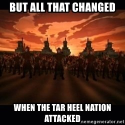 until the fire nation attacked. - But all that changed when the tar heel nation attacked
