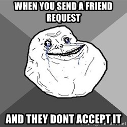 Forever Alone - when you send a friend request and they dont accept it
