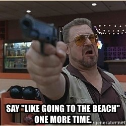"WalterGun -  Say ""Like going to the beach"" one more time."
