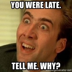 nicolas cage no me digas - You were late. Tell me. why?