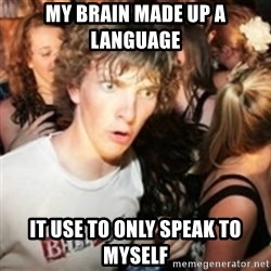 sudden realization guy - my brain made up a language it use to only speak to myself