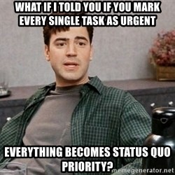Office Space meme - What if I told you if you mark every single task as urgent everything becomes status quo priority?
