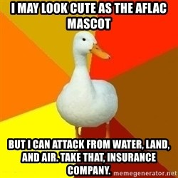 Technologically Impaired Duck - I may look cute as the AFLAC mascot but i can attack from water, Land, and air. Take that, insurance company.