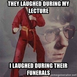 Karate Kyle - They laughed during my lecture I laughed during their funerals