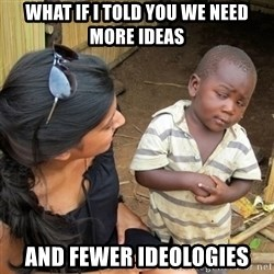 skeptical black kid - What if I told you we need more ideas And fewer ideologies