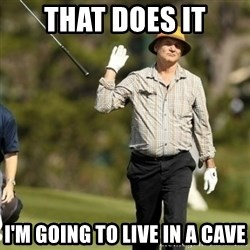 Fuck It Bill Murray - That does it I'm going to live in a cave