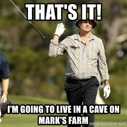 Fuck It Bill Murray - That's it! I'm going to live in a cave on mark's farm