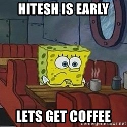 Coffee shop spongebob - Hitesh is early lets get coffee