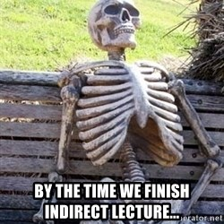 Waiting skeleton meme -  by the time we finish indirect lecture...