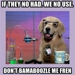 Dog Scientist - If they no had. we no use. Don't bamaboozle me fren