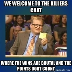drew carey - We welcome to the killers chat  Where the wins are Brutal and the points Dont count
