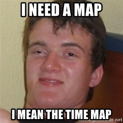 Stoner Guy - I need a map I mean the time map