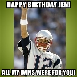 tom brady - Happy Birthday Jen! All my wins were for you!