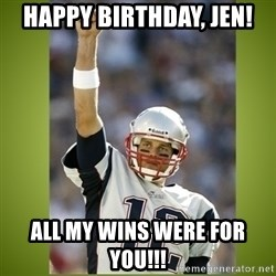 tom brady - Happy Birthday, Jen! All my wins were for you!!!