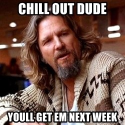 Big Lebowski - Chill out dude Youll get em next weEk