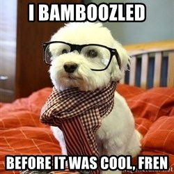 hipster dog - I bamboozled  before it was cool, fren