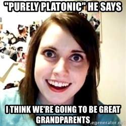 "obsessed girlfriend - ""Purely platonic"" he says I think we're going to be great grandparents"