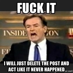 bill o' reilly fuck it - fuck it i will just delete the post and act like it never happened