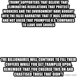 Blank Meme - Trump supporters that believe that eliminating regulations that protect workers and the environment have bought into the false narrative that it was survival and not greed that prompted u.s. companies to leave our shores The billionaires will continue to fill their coffers while you get trampled upon. Remember that you cheered this on and chastised those that didn't