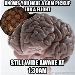 Scumbag Brain - Knows you have a 6am pickup for a flight Still wide awake at 1.30am