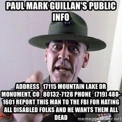Military logic - Paul Mark Guillan's public info Address   17115 Mountain Lake Dr   Monument, CO   80132-7128 Phone   (719) 488-1601 report this man to the fbi for hating all disabled folks and he wants them all dead