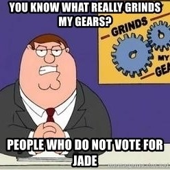 Grinds My Gears - you know what really grinds my gears? people who do not vote for jade