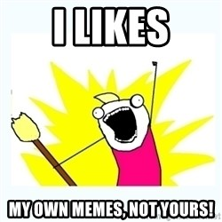 All the things - I likes My own memes, not yours!
