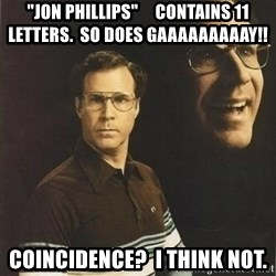 "will ferrell - ""JON PHILLIPS""     CONTAINS 11 LETTERS.  SO DOES gaaaaaaaaay!! COINCIDENCe?  I think not."