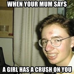 uglynerdboy - when your mum says a girl has a crush on you