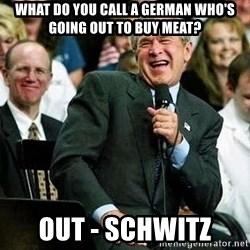 Laughing Bush - what do you call a german who's going out to buy meat? Out - schwitz