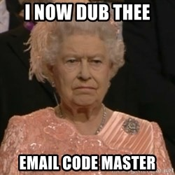 Queen Elizabeth Is Not Impressed  - I now dub thee email code master