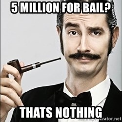Rich Guy - 5 million for bail? thats nothing