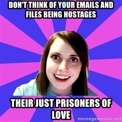 over attached girlfriend - Don't think of your emails and files being hostages Their just prisoners of love