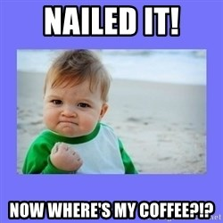 Baby fist - Nailed it! Now where's my coffee?!?