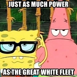 Serious Spongebob - Just as much power As the great wHite fleet