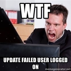 Angry Computer User - WTF Update Failed User logged on