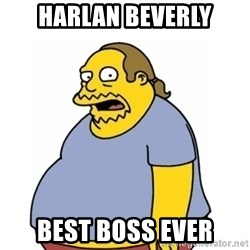 Comic Book Guy Worst Ever - HaRLAN BEVERLY BEST BOSS EVER