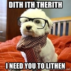 hipster dog - dith ith therith i need you to lithen
