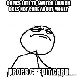 Fuck Yeah - comes late to switch launch          does not care about money drops credit card