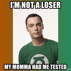 sheldon cooper  - I'm not a loser My momma had me tested