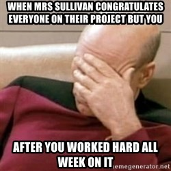 Face Palm - when mrs sullivan CONGRATULATES everyone on their project but you after you worked hard all week on it