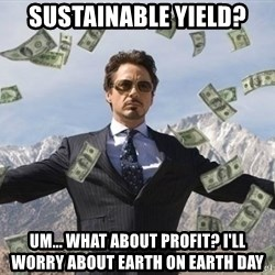 biz niz man - sustainable yield? um... what about profit? I'll worry about earth on earth day