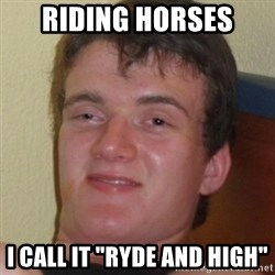 "Stoner Guy - Riding horses I call it ""Ryde and high"""