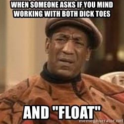 "Confused Bill Cosby  - When SOMEONE asks if you minD working with both Dick toes And ""float"""